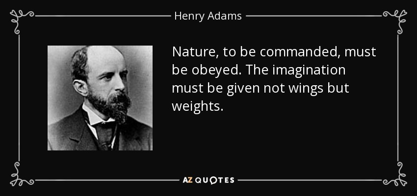 Nature, to be commanded, must be obeyed. The imagination must be given not wings but weights. - Henry Adams
