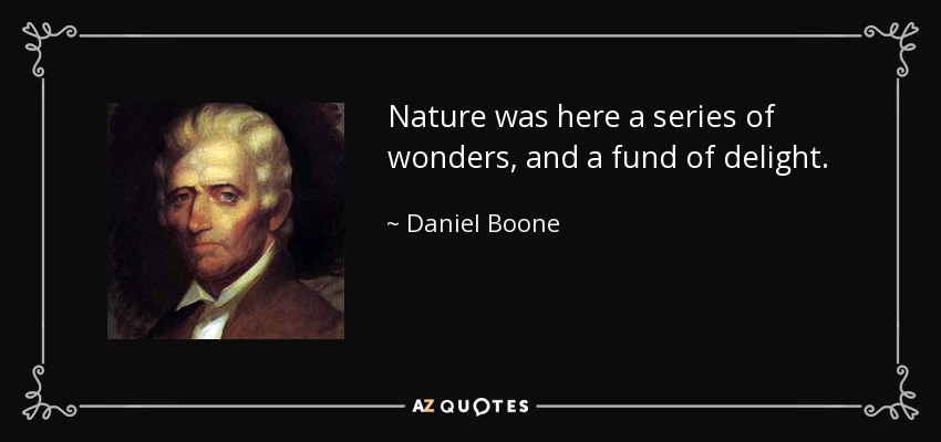 Nature was here a series of wonders, and a fund of delight. - Daniel Boone