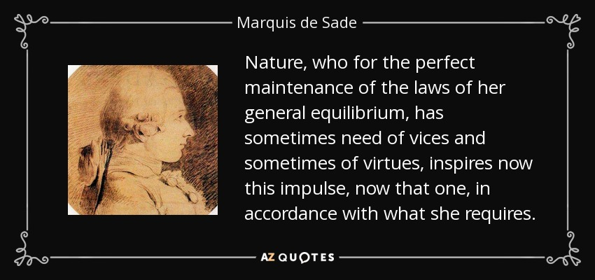 Nature, who for the perfect maintenance of the laws of her general equilibrium, has sometimes need of vices and sometimes of virtues, inspires now this impulse, now that one, in accordance with what she requires. - Marquis de Sade