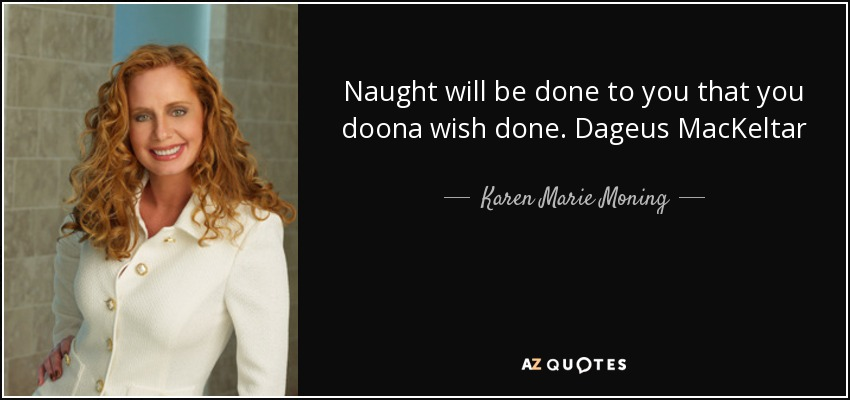 Naught will be done to you that you doona wish done. Dageus MacKeltar - Karen Marie Moning