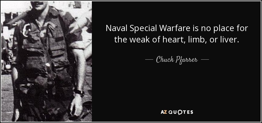 Naval Special Warfare is no place for the weak of heart, limb, or liver. - Chuck Pfarrer