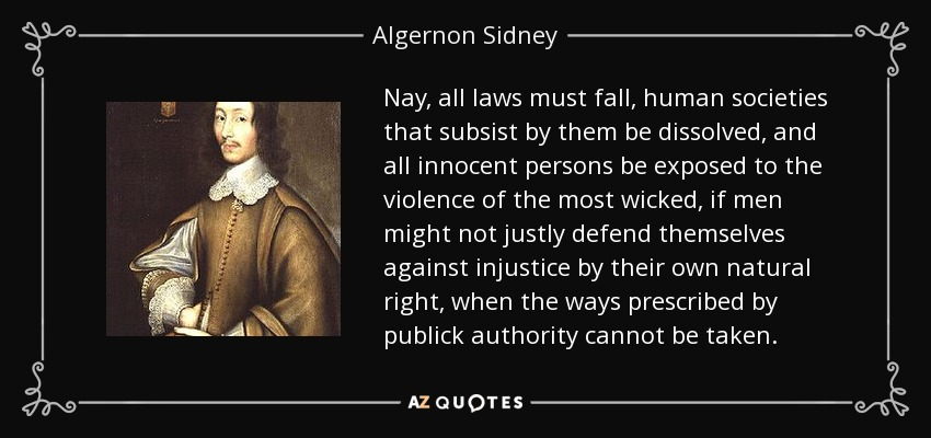 Nay, all laws must fall, human societies that subsist by them be dissolved, and all innocent persons be exposed to the violence of the most wicked, if men might not justly defend themselves against injustice by their own natural right, when the ways prescribed by publick authority cannot be taken. - Algernon Sidney