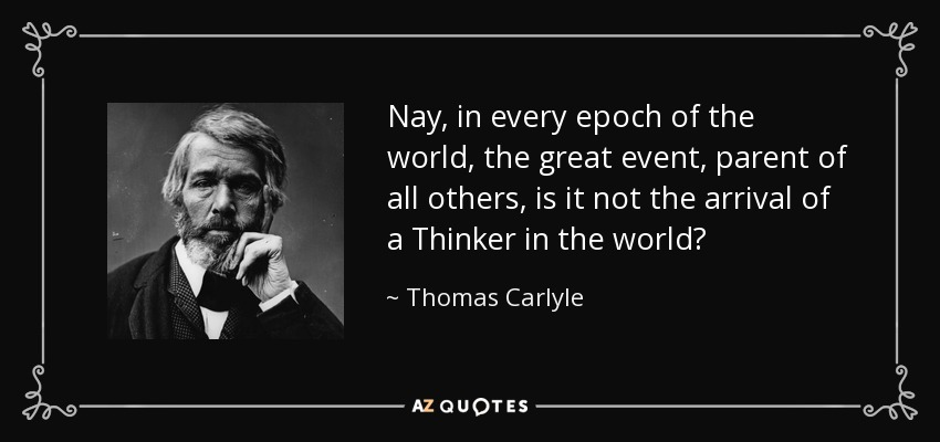 Nay, in every epoch of the world, the great event, parent of all others, is it not the arrival of a Thinker in the world? - Thomas Carlyle