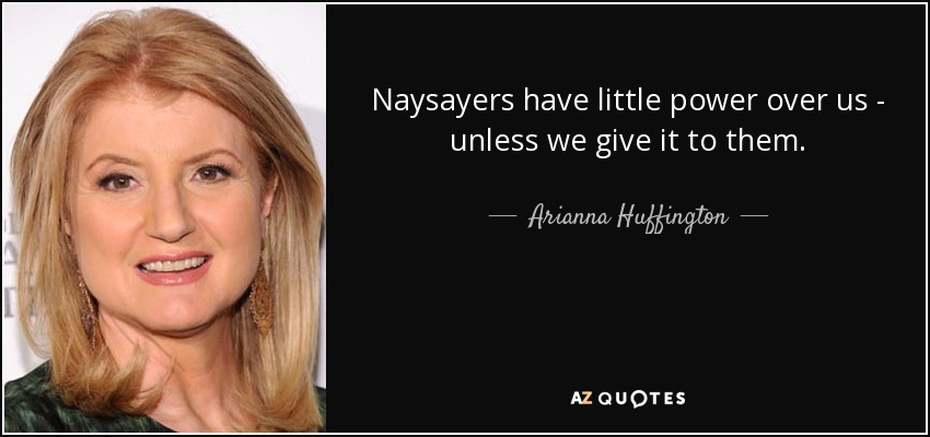 Naysayers have little power over us - unless we give it to them. - Arianna Huffington