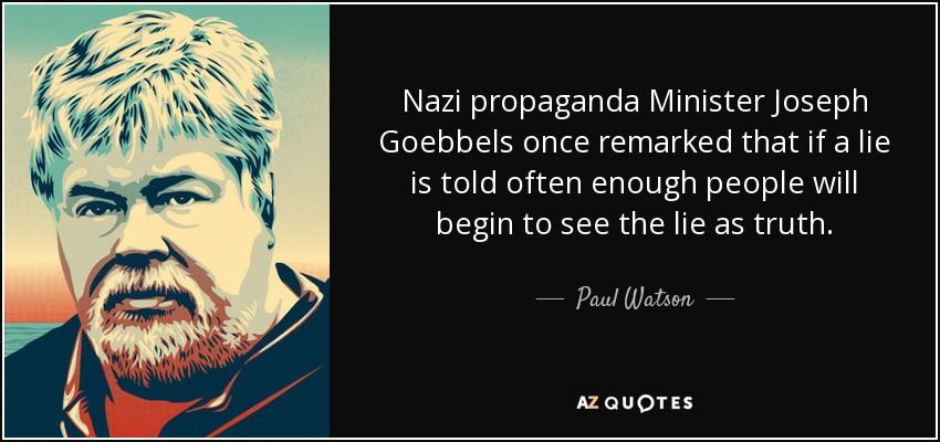 Nazi propaganda Minister Joseph Goebbels once remarked that if a lie is told often enough people will begin to see the lie as truth. - Paul Watson