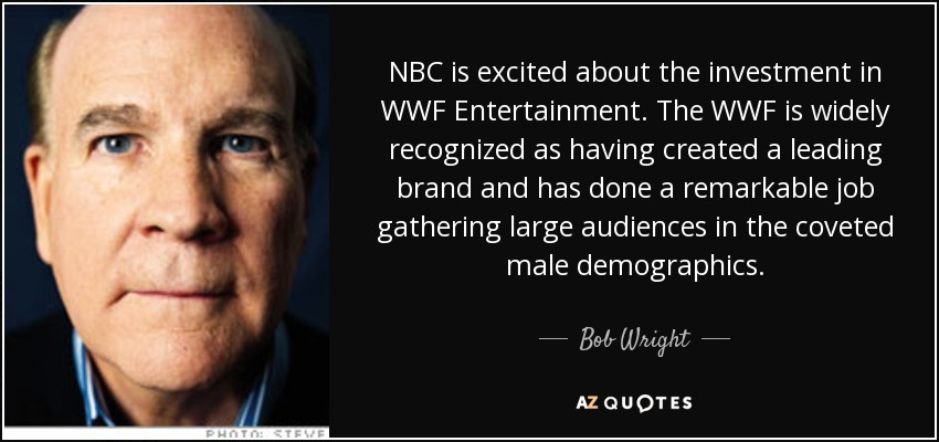 NBC is excited about the investment in WWF Entertainment. The WWF is widely recognized as having created a leading brand and has done a remarkable job gathering large audiences in the coveted male demographics. - Bob Wright