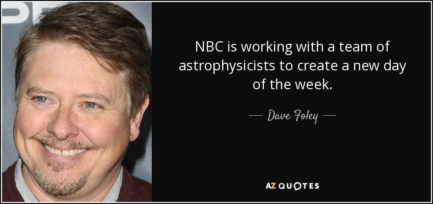NBC is working with a team of astrophysicists to create a new day of the week. - Dave Foley