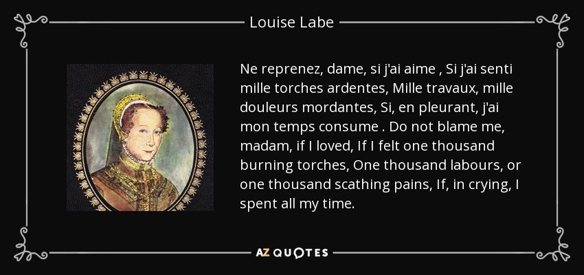 Ne reprenez, dame, si j'ai aime , Si j'ai senti mille torches ardentes, Mille travaux, mille douleurs mordantes, Si, en pleurant, j'ai mon temps consume . Do not blame me, madam, if I loved, If I felt one thousand burning torches, One thousand labours, or one thousand scathing pains, If, in crying, I spent all my time. - Louise Labe