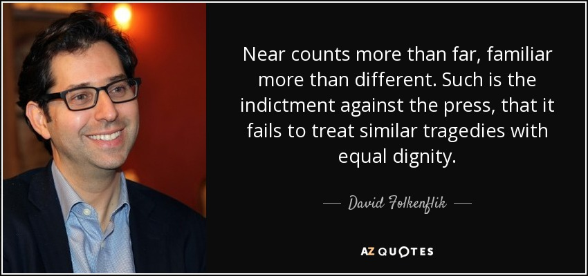 Near counts more than far, familiar more than different. Such is the indictment against the press, that it fails to treat similar tragedies with equal dignity. - David Folkenflik