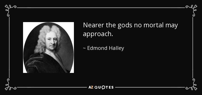 Nearer the gods no mortal may approach. - Edmond Halley