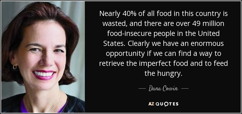 Nearly 40% of all food in this country is wasted, and there are over 49 million food-insecure people in the United States. Clearly we have an enormous opportunity if we can find a way to retrieve the imperfect food and to feed the hungry. - Dana Cowin