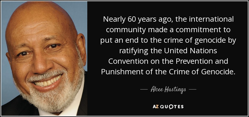 Nearly 60 years ago, the international community made a commitment to put an end to the crime of genocide by ratifying the United Nations Convention on the Prevention and Punishment of the Crime of Genocide. - Alcee Hastings