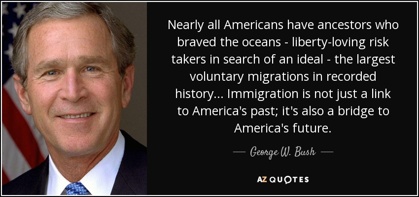 Nearly all Americans have ancestors who braved the oceans - liberty-loving risk takers in search of an ideal - the largest voluntary migrations in recorded history... Immigration is not just a link to America's past; it's also a bridge to America's future. - George W. Bush