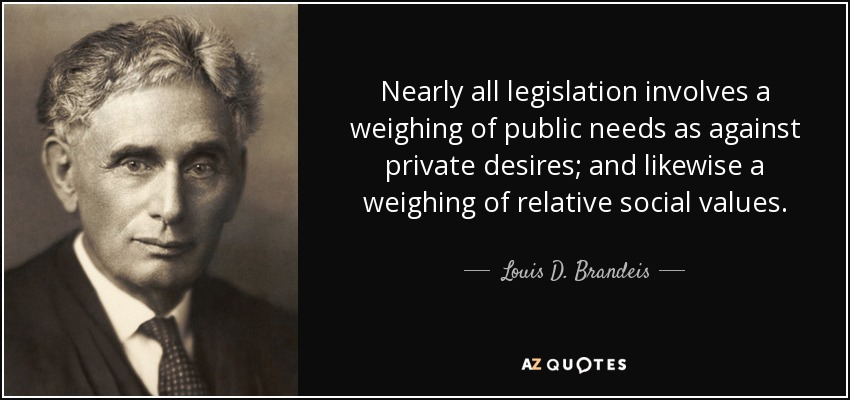 Nearly all legislation involves a weighing of public needs as against private desires; and likewise a weighing of relative social values. - Louis D. Brandeis