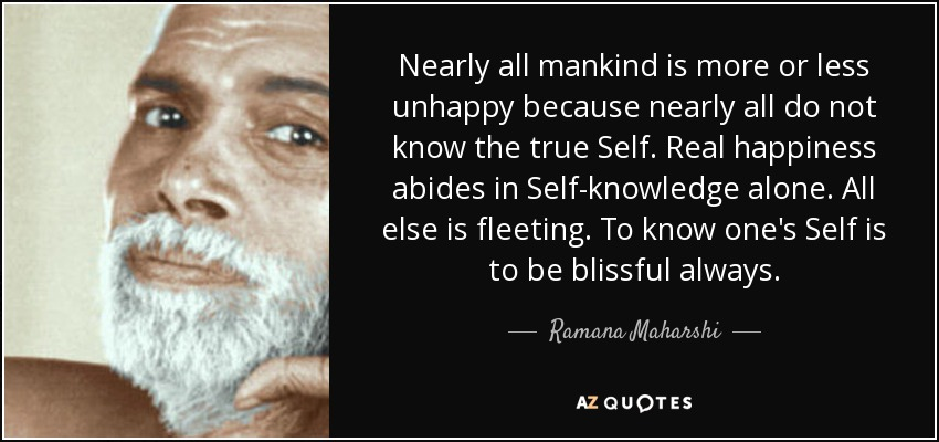 Nearly all mankind is more or less unhappy because nearly all do not know the true Self. Real happiness abides in Self-knowledge alone. All else is fleeting. To know one's Self is to be blissful always. - Ramana Maharshi