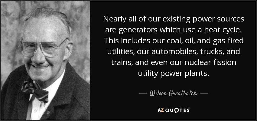 Nearly all of our existing power sources are generators which use a heat cycle. This includes our coal, oil, and gas fired utilities, our automobiles, trucks, and trains, and even our nuclear fission utility power plants. - Wilson Greatbatch