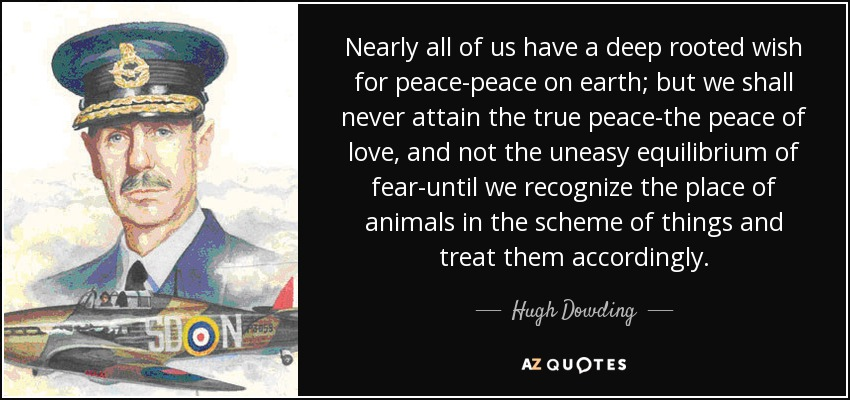 Nearly all of us have a deep rooted wish for peace-peace on earth; but we shall never attain the true peace-the peace of love, and not the uneasy equilibrium of fear-until we recognize the place of animals in the scheme of things and treat them accordingly. - Hugh Dowding, 1st Baron Dowding