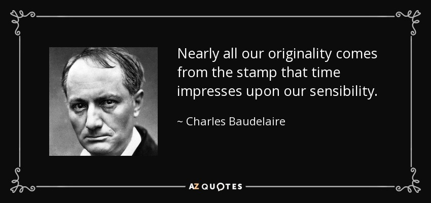 Nearly all our originality comes from the stamp that time impresses upon our sensibility. - Charles Baudelaire