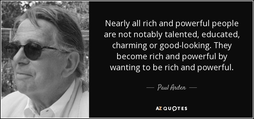 Nearly all rich and powerful people are not notably talented, educated, charming or good-looking. They become rich and powerful by wanting to be rich and powerful. - Paul Arden