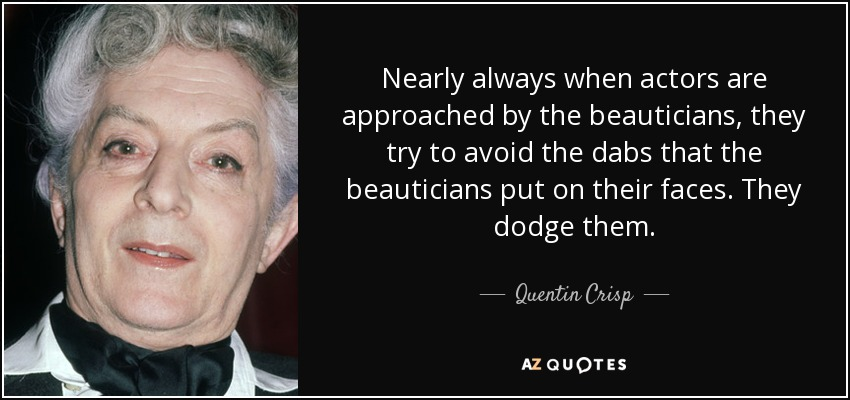 Nearly always when actors are approached by the beauticians, they try to avoid the dabs that the beauticians put on their faces. They dodge them. - Quentin Crisp