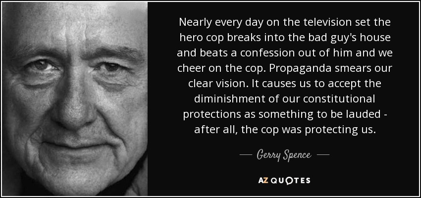 Nearly every day on the television set the hero cop breaks into the bad guy's house and beats a confession out of him and we cheer on the cop. Propaganda smears our clear vision. It causes us to accept the diminishment of our constitutional protections as something to be lauded - after all, the cop was protecting us. - Gerry Spence