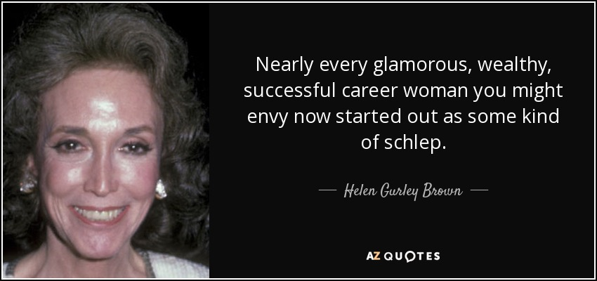 Nearly every glamorous, wealthy, successful career woman you might envy now started out as some kind of schlep. - Helen Gurley Brown