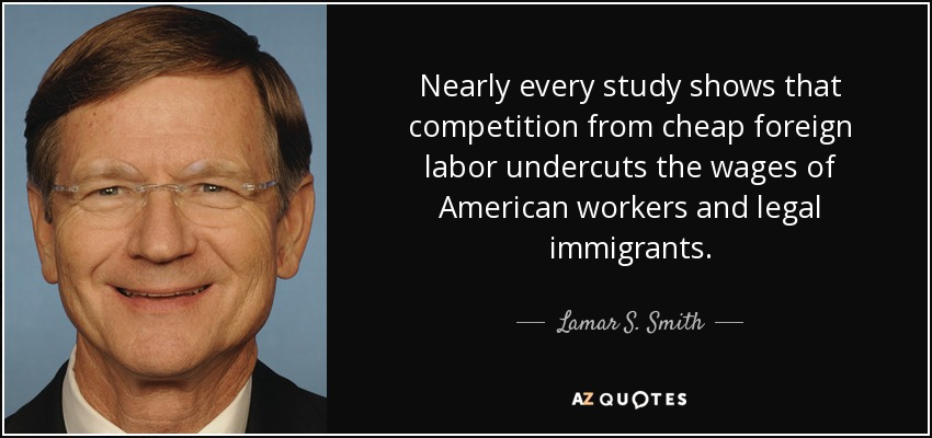 Nearly every study shows that competition from cheap foreign labor undercuts the wages of American workers and legal immigrants. - Lamar S. Smith