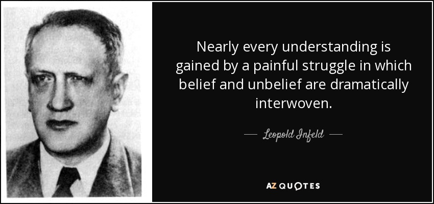 Nearly every understanding is gained by a painful struggle in which belief and unbelief are dramatically interwoven. - Leopold Infeld