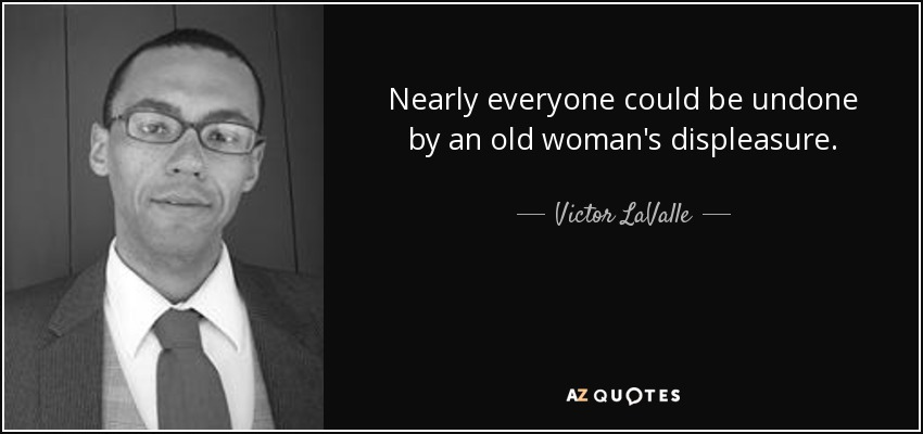 Nearly everyone could be undone by an old woman's displeasure. - Victor LaValle