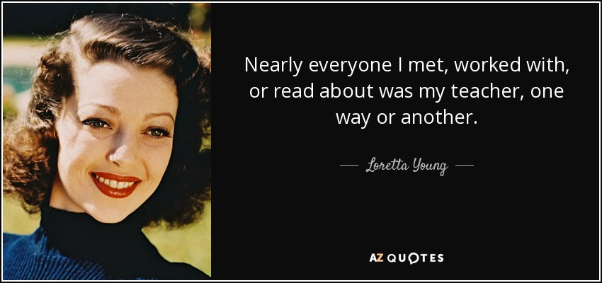 Nearly everyone I met, worked with, or read about was my teacher, one way or another. - Loretta Young