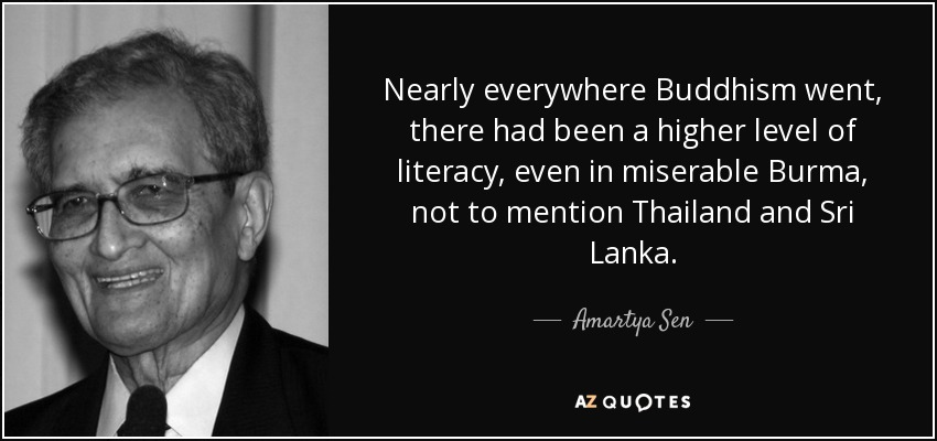 Nearly everywhere Buddhism went, there had been a higher level of literacy, even in miserable Burma, not to mention Thailand and Sri Lanka. - Amartya Sen