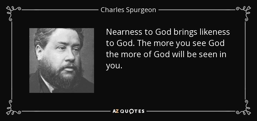 Nearness to God brings likeness to God. The more you see God the more of God will be seen in you. - Charles Spurgeon