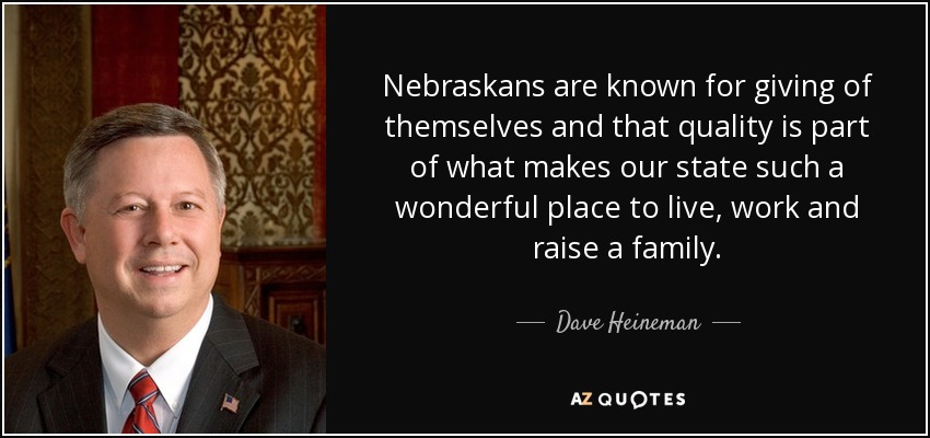 Nebraskans are known for giving of themselves and that quality is part of what makes our state such a wonderful place to live, work and raise a family. - Dave Heineman