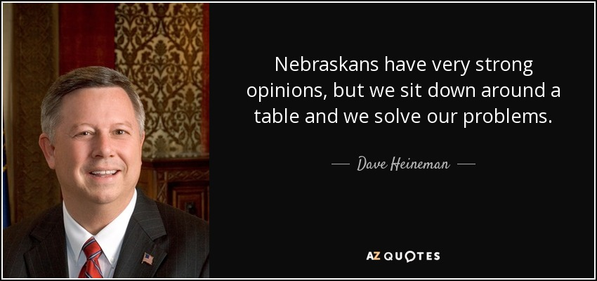 Nebraskans have very strong opinions, but we sit down around a table and we solve our problems. - Dave Heineman