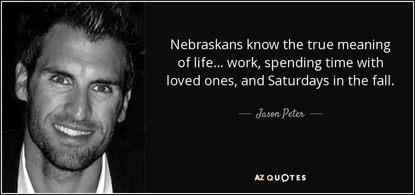 Nebraskans know the true meaning of life... work, spending time with loved ones, and Saturdays in the fall. - Jason Peter