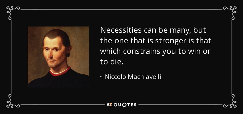 Necessities can be many, but the one that is stronger is that which constrains you to win or to die. - Niccolo Machiavelli