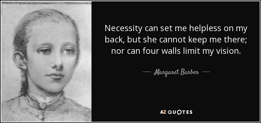 Necessity can set me helpless on my back, but she cannot keep me there; nor can four walls limit my vision. - Margaret Barber