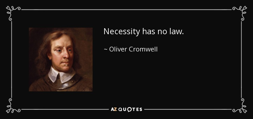 Necessity has no law. - Oliver Cromwell