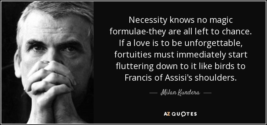 Necessity knows no magic formulae-they are all left to chance. If a love is to be unforgettable, fortuities must immediately start fluttering down to it like birds to Francis of Assisi's shoulders. - Milan Kundera
