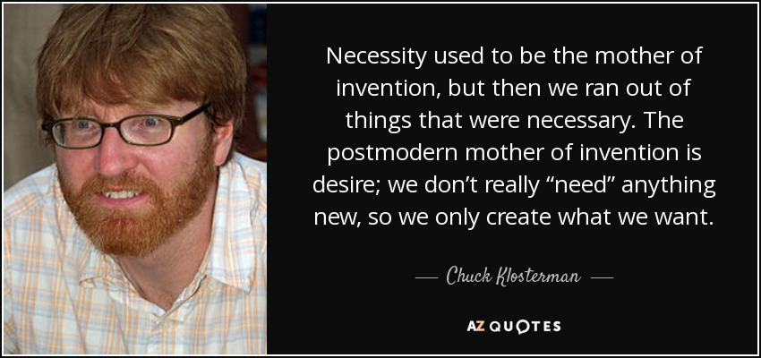 """Necessity used to be the mother of invention, but then we ran out of things that were necessary. The postmodern mother of invention is desire; we don't really """"need"""" anything new, so we only create what we want. - Chuck Klosterman"""