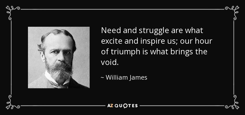 Need and struggle are what excite and inspire us; our hour of triumph is what brings the void. - William James