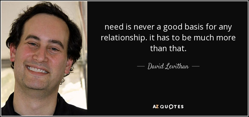 need is never a good basis for any relationship. it has to be much more than that. - David Levithan