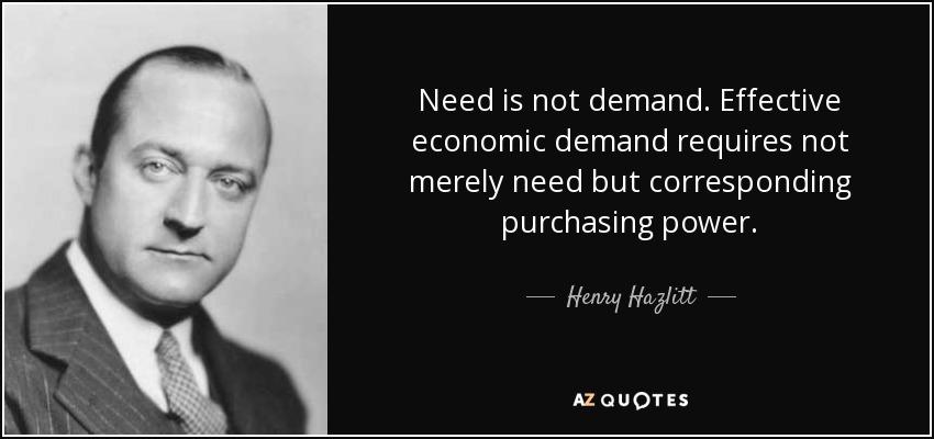 Need is not demand. Effective economic demand requires not merely need but corresponding purchasing power. - Henry Hazlitt