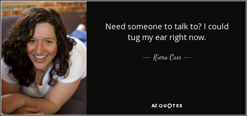 Kiera Cass Quote Need Someone To Talk To I Could Tug My Ear