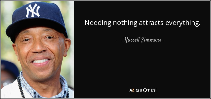 Needing nothing attracts everything. - Russell Simmons