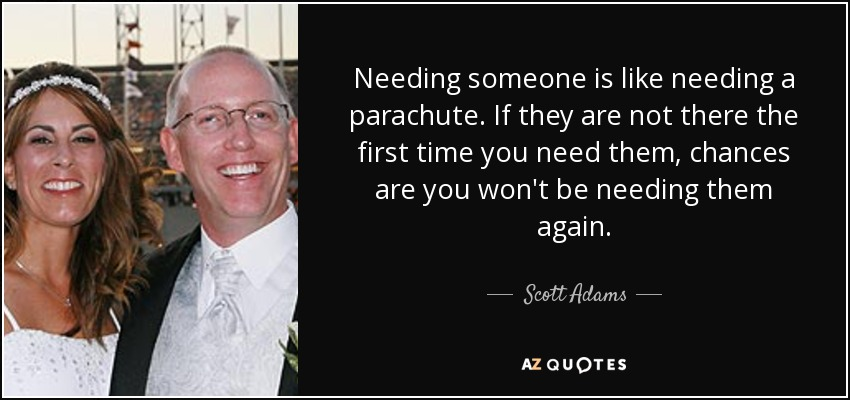 Needing someone is like needing a parachute. If they are not there the first time you need them, chances are you won't be needing them again. - Scott Adams