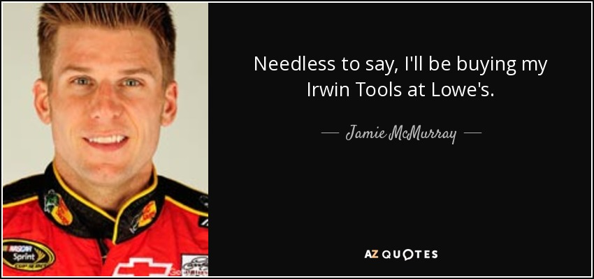Needless to say, I'll be buying my Irwin Tools at Lowe's. - Jamie McMurray