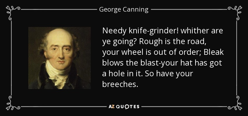 Needy knife-grinder! whither are ye going? Rough is the road, your wheel is out of order; Bleak blows the blast-your hat has got a hole in it. So have your breeches. - George Canning