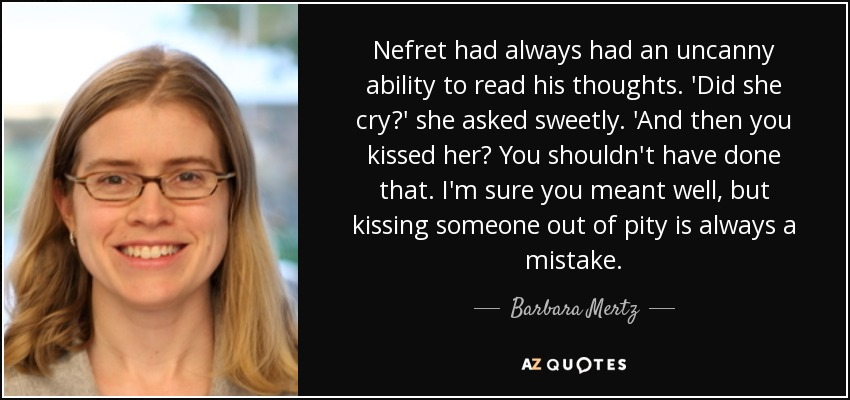 Nefret had always had an uncanny ability to read his thoughts. 'Did she cry?' she asked sweetly. 'And then you kissed her? You shouldn't have done that. I'm sure you meant well, but kissing someone out of pity is always a mistake. - Barbara Mertz