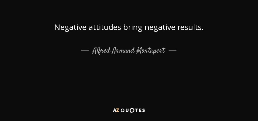 Negative attitudes bring negative results. - Alfred Armand Montapert